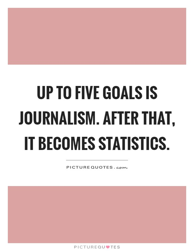 Up to five goals is journalism. After that, it becomes statistics Picture Quote #1
