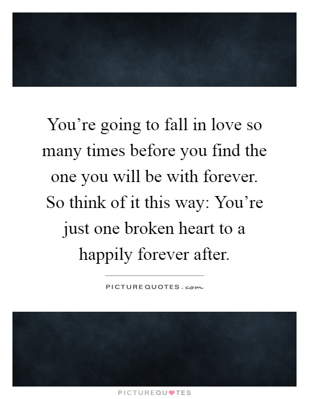 You're going to fall in love so many times before you find the one you will be with forever. So think of it this way: You're just one broken heart to a happily forever after Picture Quote #1