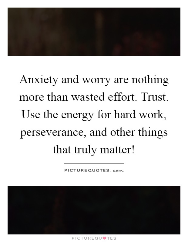 Anxiety and worry are nothing more than wasted effort. Trust. Use the energy for hard work, perseverance, and other things that truly matter! Picture Quote #1