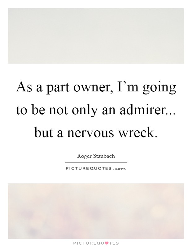 As a part owner, I'm going to be not only an admirer... but a nervous wreck Picture Quote #1