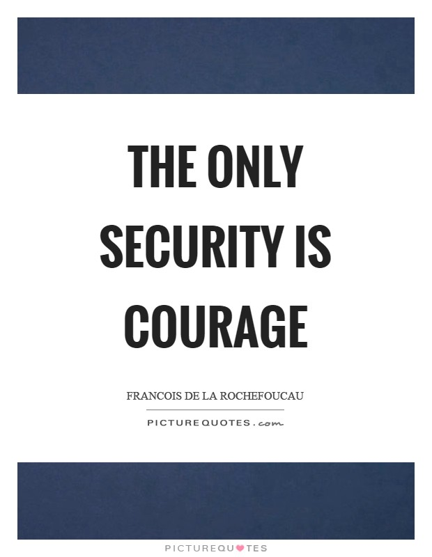The only security is courage Picture Quote #1