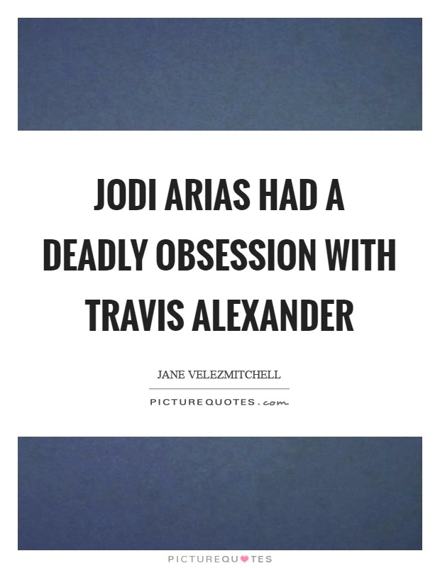 Jodi Arias had a deadly obsession with Travis Alexander Picture Quote #1