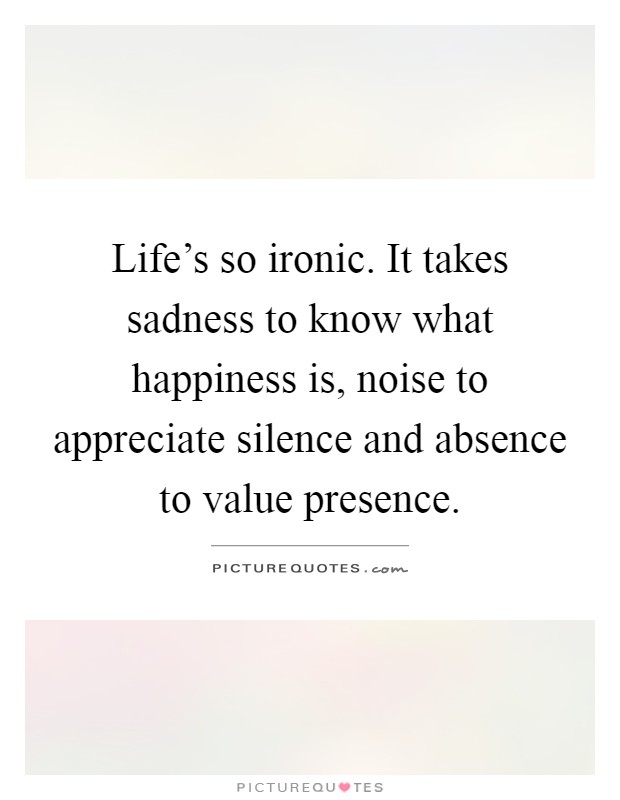 Life's so ironic. It takes sadness to know what happiness is, noise to appreciate silence and absence to value presence Picture Quote #1