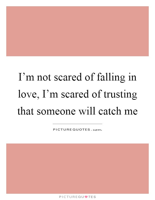 I'm not scared of falling in love, I'm scared of trusting that someone will catch me Picture Quote #1