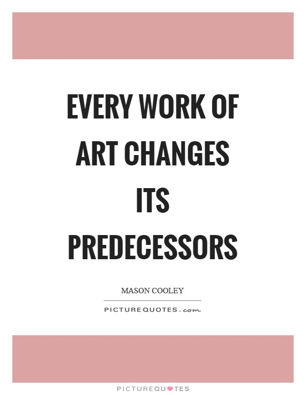 Every work of art changes its predecessors Picture Quote #1