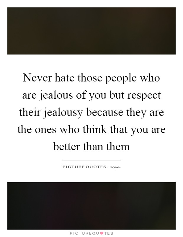 Never hate those people who are jealous of you but respect their jealousy because they are the ones who think that you are better than them Picture Quote #1