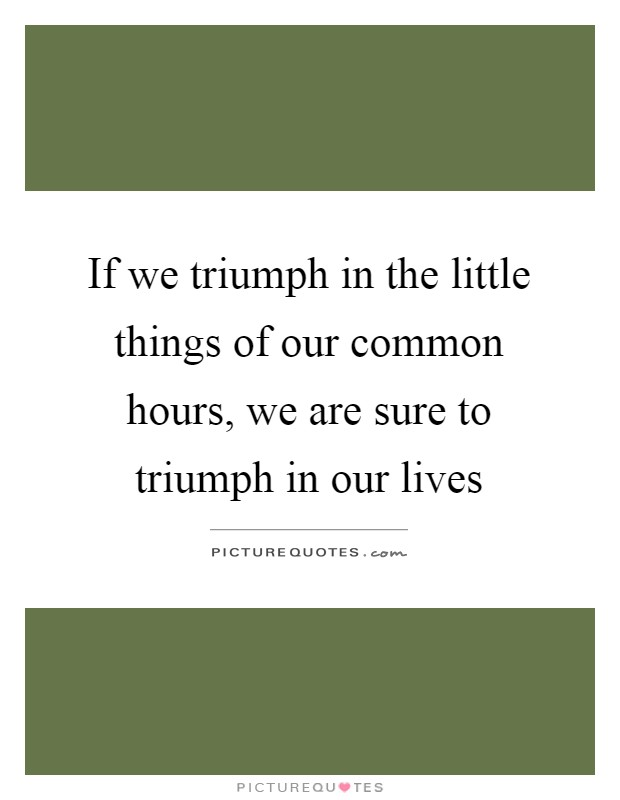 If we triumph in the little things of our common hours, we are sure to triumph in our lives Picture Quote #1