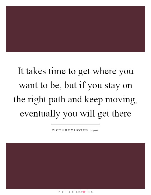 It takes time to get where you want to be, but if you stay on the right path and keep moving, eventually you will get there Picture Quote #1
