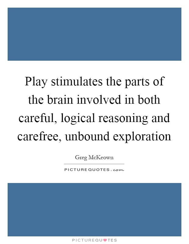 Play stimulates the parts of the brain involved in both careful, logical reasoning and carefree, unbound exploration Picture Quote #1