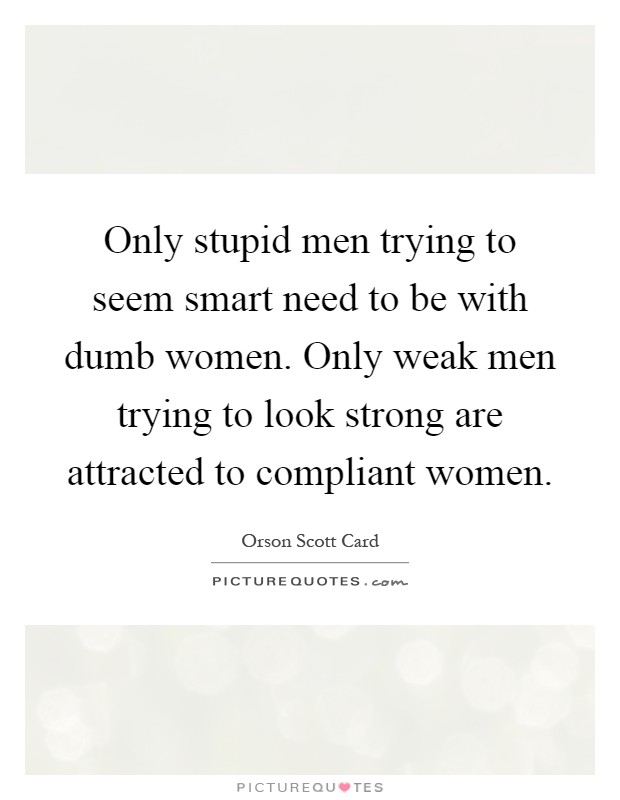 Only stupid men trying to seem smart need to be with dumb women. Only weak men trying to look strong are attracted to compliant women Picture Quote #1
