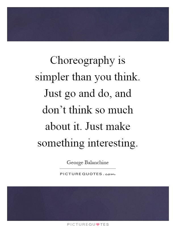 Choreography is simpler than you think. Just go and do, and don't think so much about it. Just make something interesting Picture Quote #1