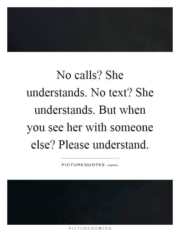 No calls? She understands. No text? She understands. But when you see her with someone else? Please understand Picture Quote #1