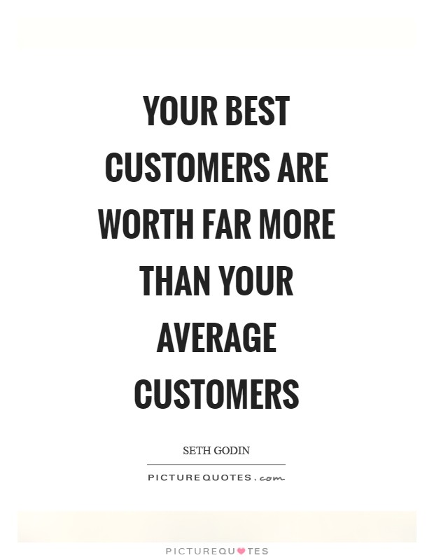 Your best customers are worth far more than your average customers Picture Quote #1