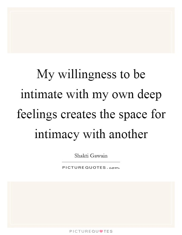 My willingness to be intimate with my own deep feelings creates the space for intimacy with another Picture Quote #1
