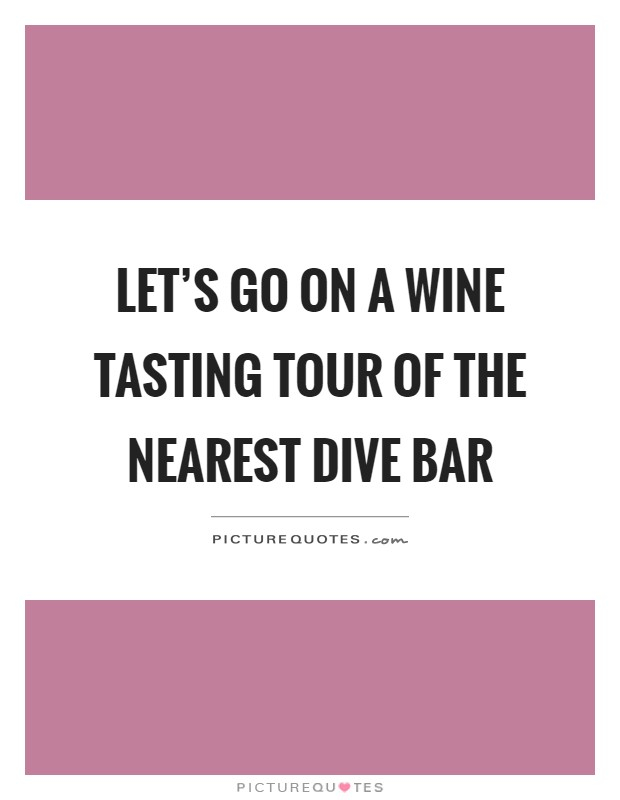 Let's go on a wine tasting tour of the nearest dive bar Picture Quote #1