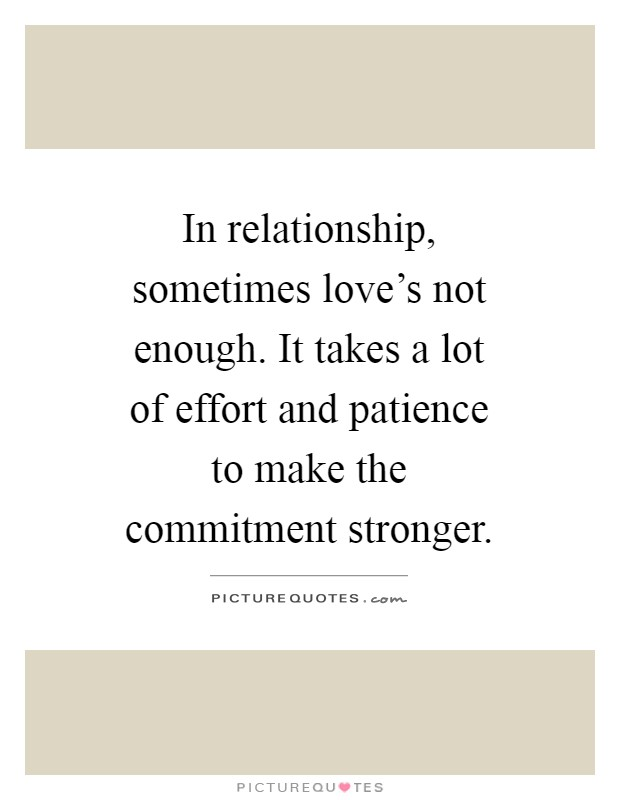 In relationship, sometimes love's not enough. It takes a lot of effort and patience to make the commitment stronger Picture Quote #1
