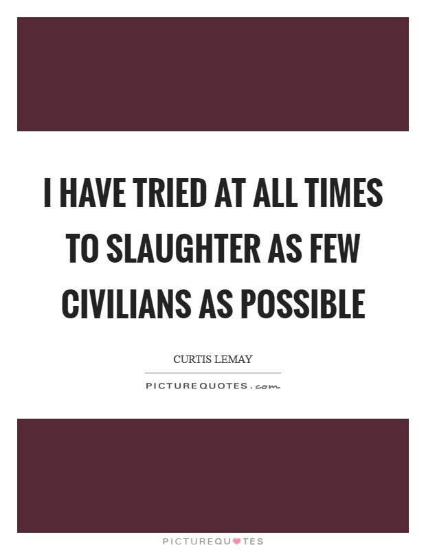I have tried at all times to slaughter as few civilians as possible Picture Quote #1