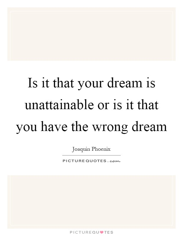 Is it that your dream is unattainable or is it that you have the wrong dream Picture Quote #1