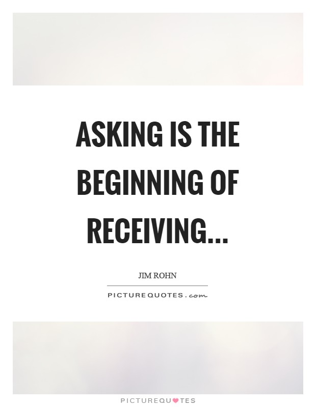 Asking is the beginning of receiving Picture Quote #1