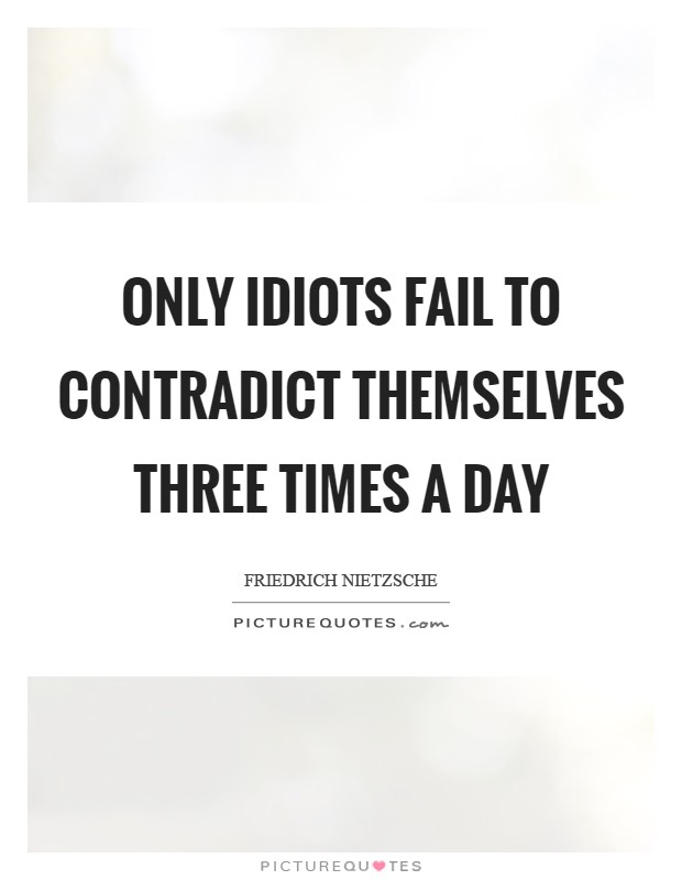 Only idiots fail to contradict themselves three times a day Picture Quote #1