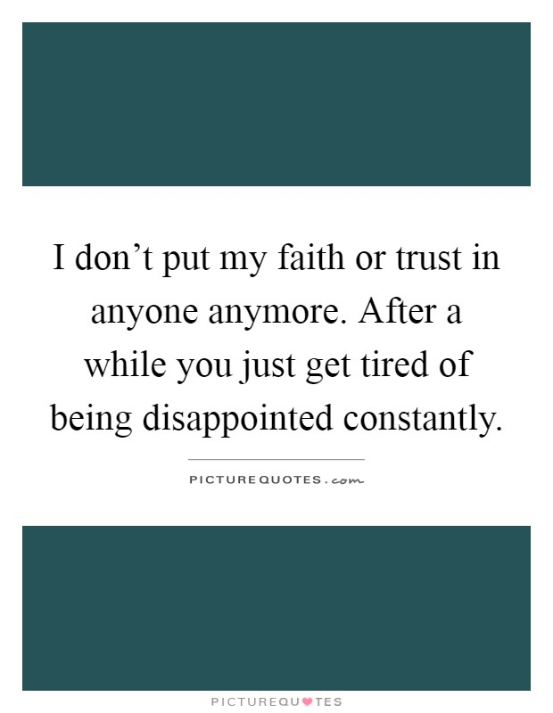 I don't put my faith or trust in anyone anymore. After a while you just get tired of being disappointed constantly Picture Quote #1