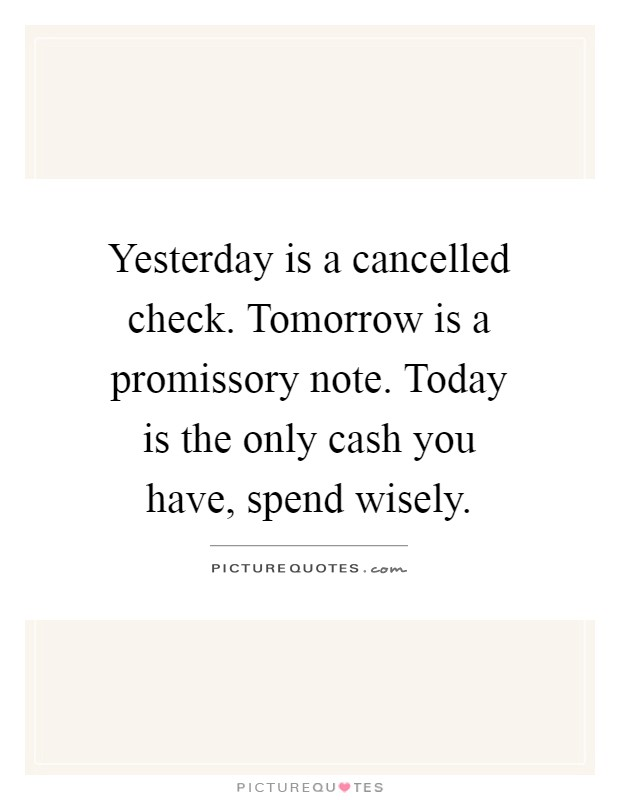 Yesterday is a cancelled check. Tomorrow is a promissory note. Today is the only cash you have, spend wisely Picture Quote #1