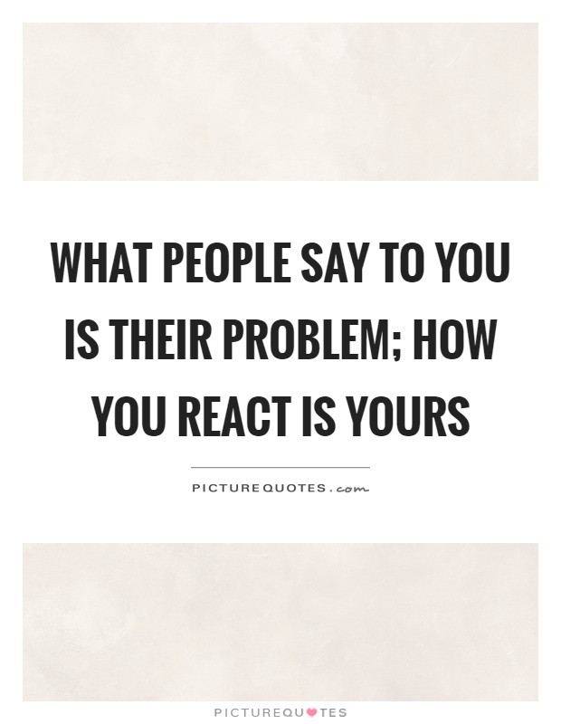 What people say to you is their problem; how you react is yours Picture Quote #1