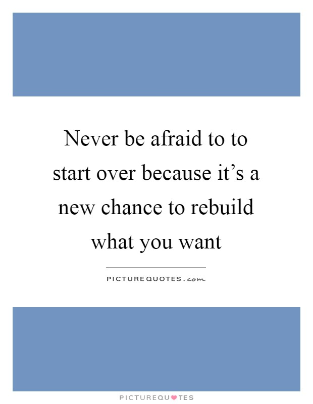 Never be afraid to to start over because it's a new chance to rebuild what you want Picture Quote #1