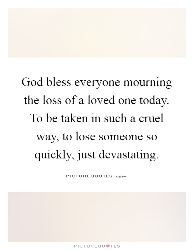 God bless everyone mourning the loss of a loved one today. To be taken in such a cruel way, to lose someone so quickly, just devastating Picture Quote #1
