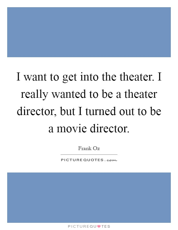I want to get into the theater. I really wanted to be a theater director, but I turned out to be a movie director Picture Quote #1