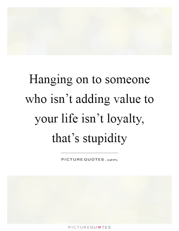 Hanging on to someone who isn't adding value to your life isn't loyalty, that's stupidity Picture Quote #1