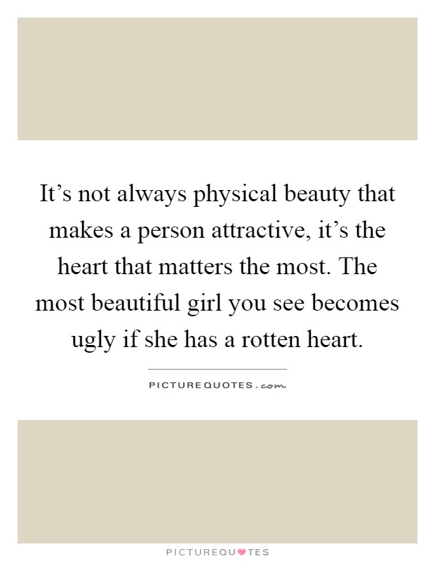 It's not always physical beauty that makes a person attractive, it's the heart that matters the most. The most beautiful girl you see becomes ugly if she has a rotten heart Picture Quote #1