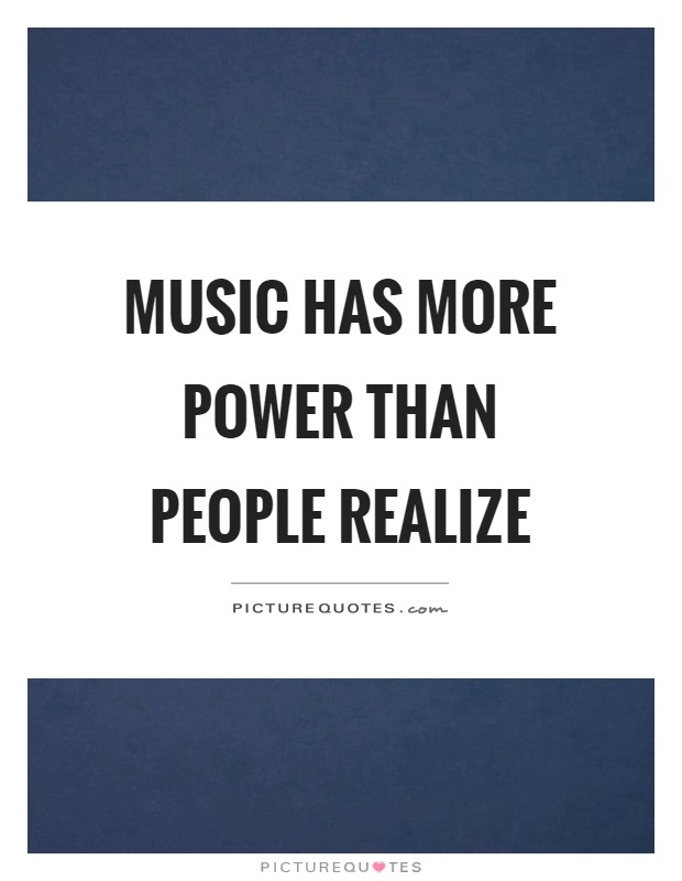 Music has more power than people realize Picture Quote #1