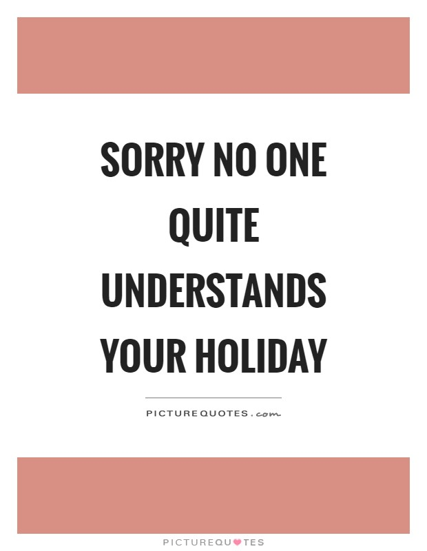Sorry no one quite understands your holiday Picture Quote #1