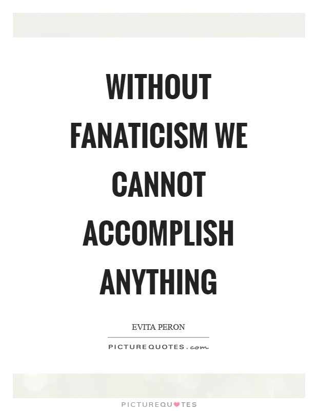Without fanaticism we cannot accomplish anything Picture Quote #1