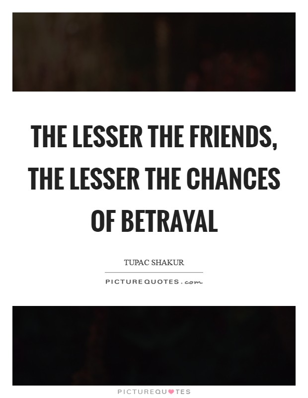 The lesser the friends, the lesser the chances of betrayal