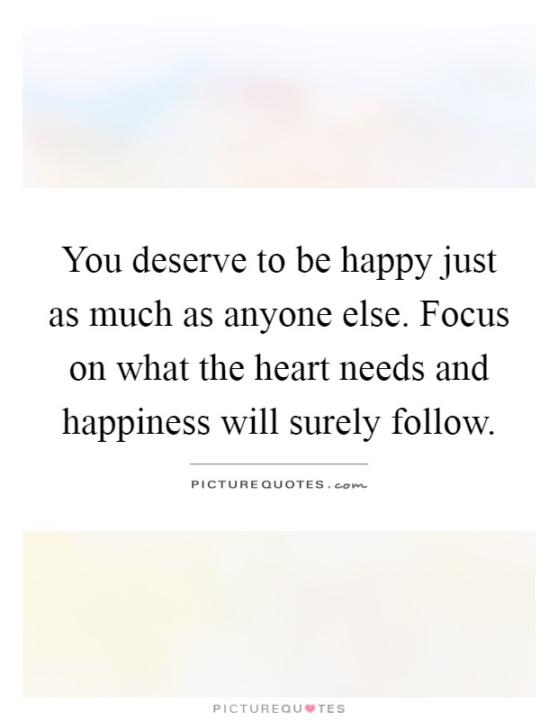 You deserve to be happy just as much as anyone else. Focus on what the heart needs and happiness will surely follow Picture Quote #1