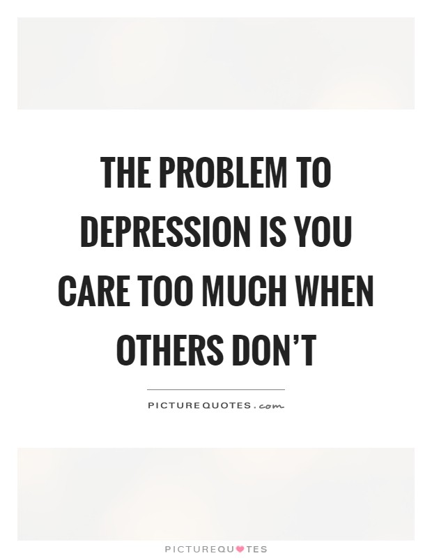 The problem to depression is you care too much when others ...