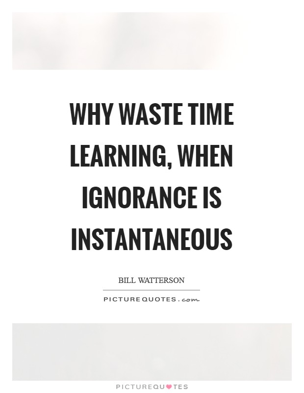 Why waste time learning, when ignorance is instantaneous Picture Quote #1