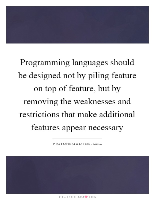 Programming languages should be designed not by piling feature on top of feature, but by removing the weaknesses and restrictions that make additional features appear necessary Picture Quote #1
