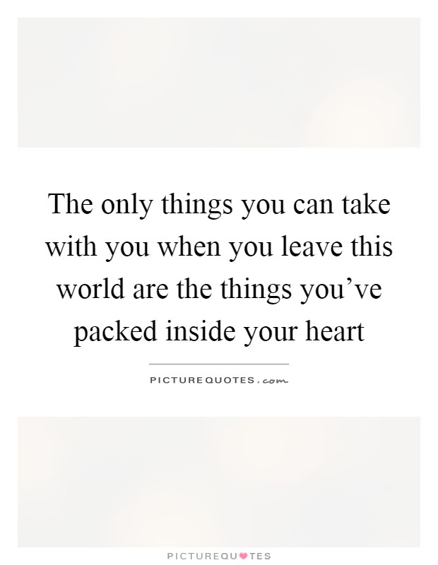 The only things you can take with you when you leave this world are the things you've packed inside your heart Picture Quote #1