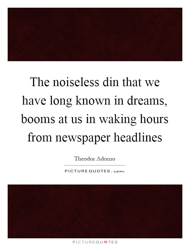The noiseless din that we have long known in dreams, booms at us in waking hours from newspaper headlines Picture Quote #1