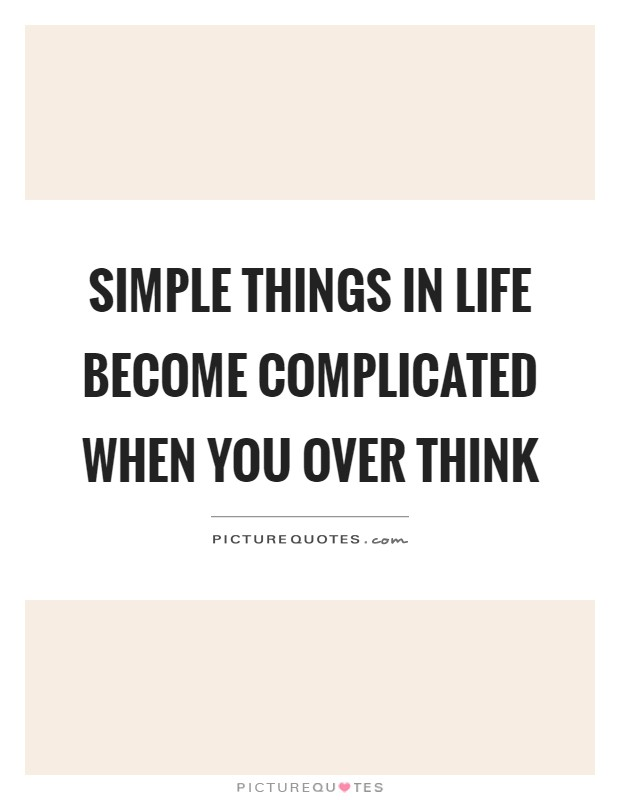 Simple things in life become complicated when you over think Picture Quote #1