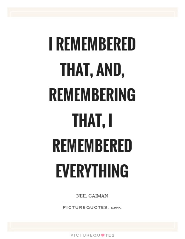 I remembered that, and, remembering that, I remembered everything Picture Quote #1