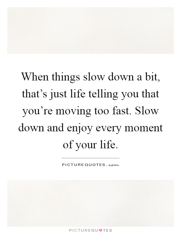 When things slow down a bit, that's just life telling you that you're moving too fast. Slow down and enjoy every moment of your life Picture Quote #1