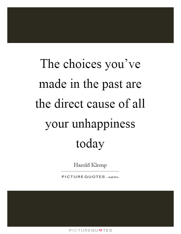 The choices you've made in the past are the direct cause of all your unhappiness today Picture Quote #1
