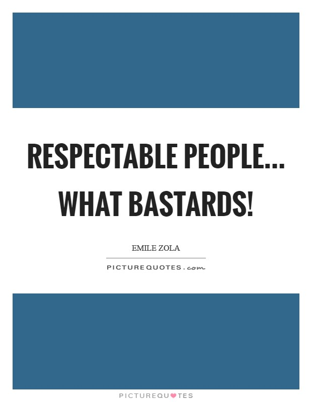 Respectable people... What bastards! Picture Quote #1