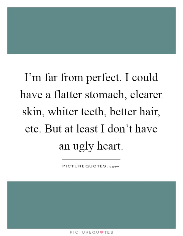 I'm far from perfect. I could have a flatter stomach, clearer skin, whiter teeth, better hair, etc. But at least I don't have an ugly heart Picture Quote #1