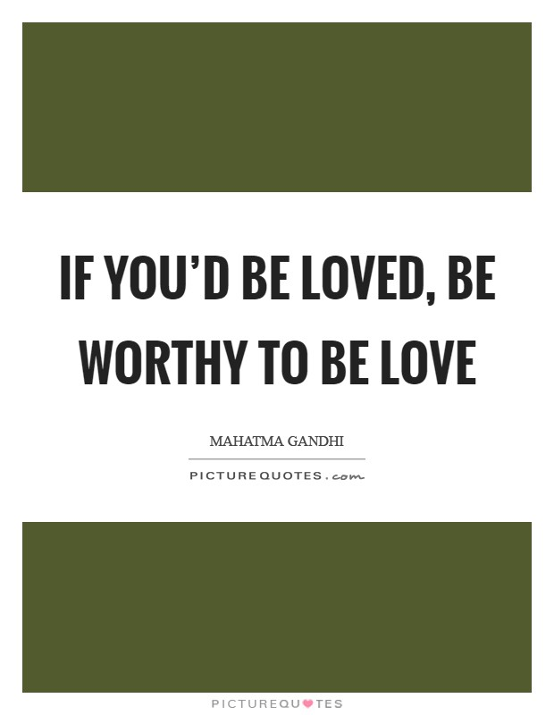 If you'd be loved, be worthy to be love Picture Quote #1