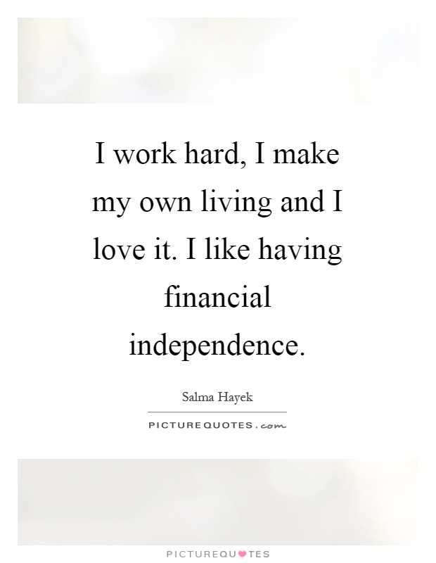I work hard, I make my own living and I love it. I like having financial independence Picture Quote #1